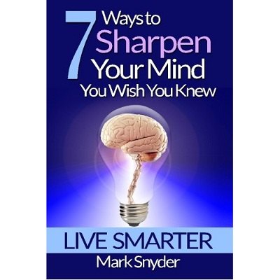 7 Ways To Sharpen Your Mind You Wish You Knew by Mark Snyder