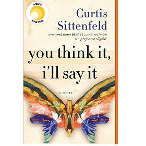 You Think It I'll Say It by Curtis Sittenfeld