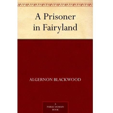 A Prisoner in Fairyland By Algernon Blackwood