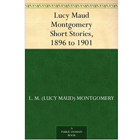 Lucy Maud Montgomery Short Stories, 1896 to 1901 By Lucy Maud Montgomery