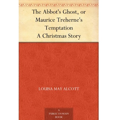 The Abbots Ghost or Maurice Treherne Temptation By Louisa May Alcott