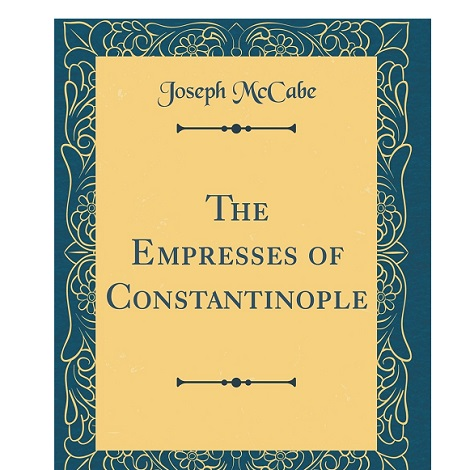 The Empresses of Constantinople by Joseph McCabe