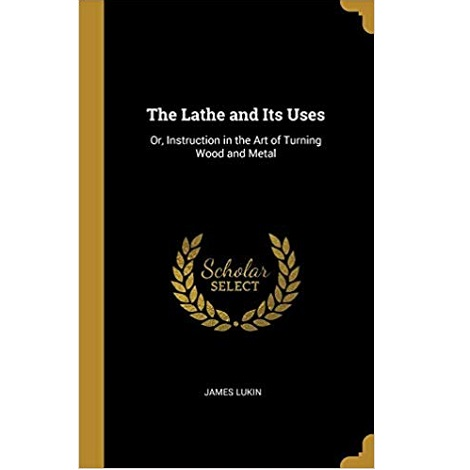 The Lathe & Its Uses by James Lukin
