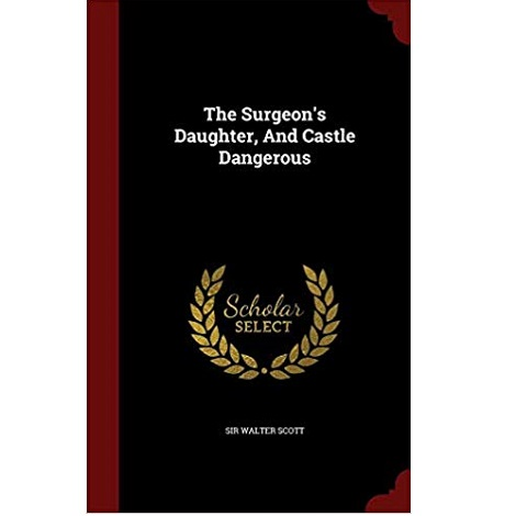 The Surgeon's Daughter, And, Castle Dangerous by Walter Scott
