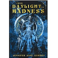 From Daylight To Madness by Jennifer Anne Gordon