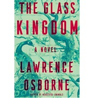 The Glass Kingdom by Lawrence Osborne