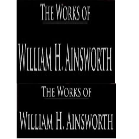 The Works of William Harrison Ainsworth by William Harrison Ainsworth